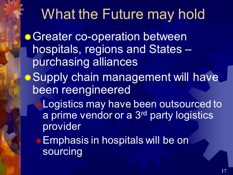 17  Greater co-operation between hospitals, regions and States – purchasing alliances  Supply chain management will have been reengineered  Logistics may have been outsourced to a prime vendor or a 3 rd party logistics provider  Emphasis in hospitals will be on sourcing What the Future may hold