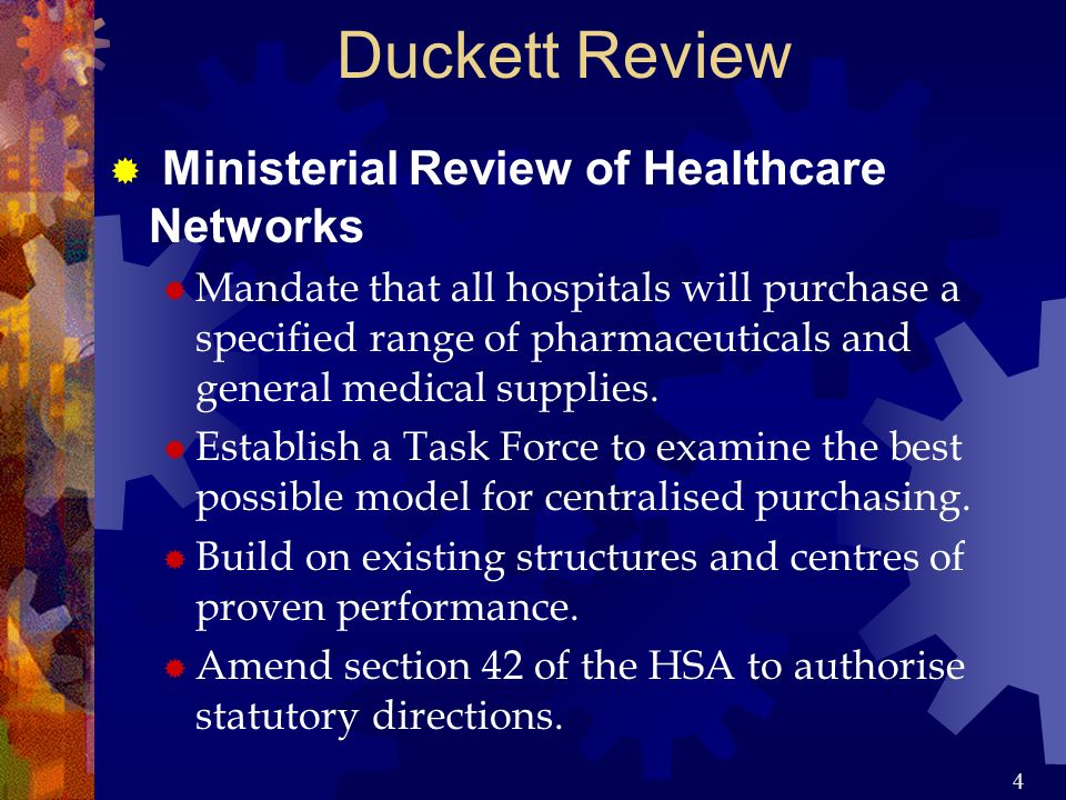 4 Duckett Review  Ministerial Review of Healthcare Networks  Mandate that all hospitals will purchase a specified range of pharmaceuticals and general medical supplies.