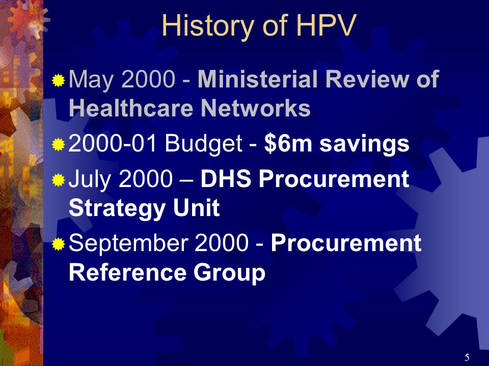 5 History of HPV  May 2000 - Ministerial Review of Healthcare Networks  2000-01 Budget - $6m savings  July 2000 – DHS Procurement Strategy Unit  September 2000 - Procurement Reference Group