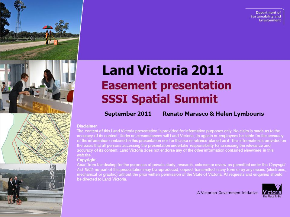 Easement presentation SSSI Spatial Summit SSSI Spatial Summit Land Victoria 2011 September 2011 Renato Marasco & Helen Lymbouris Disclaimer The content of this Land Victoria presentation is provided for information purposes only.
