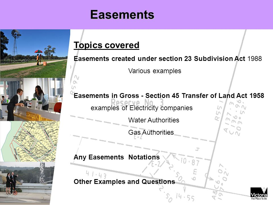 Easements Topics covered Easements created under section 23 Subdivision Act 1988 Various examples Easements in Gross - Section 45 Transfer of Land Act