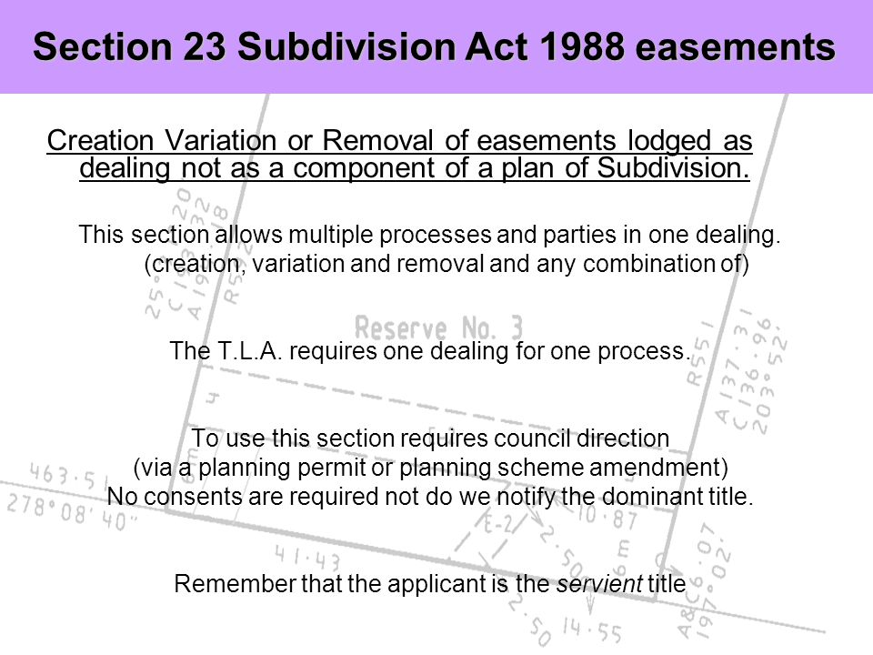 Creation Variation or Removal of easements lodged as dealing not as a component of a plan of Subdivision. This section allows multiple processes and p