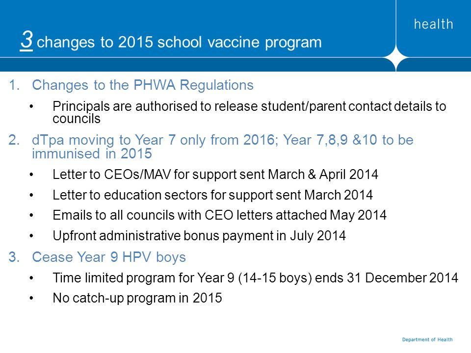 3 changes to 2015 school vaccine program 1.Changes to the PHWA Regulations Principals are authorised to release student/parent contact details to councils 2.dTpa moving to Year 7 only from 2016; Year 7,8,9 &10 to be immunised in 2015 Letter to CEOs/MAV for support sent March & April 2014 Letter to education sectors for support sent March 2014 Emails to all councils with CEO letters attached May 2014 Upfront administrative bonus payment in July 2014 3.Cease Year 9 HPV boys Time limited program for Year 9 (14-15 boys) ends 31 December 2014 No catch-up program in 2015