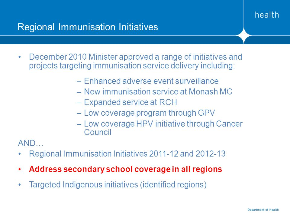 Regional Immunisation Initiatives December 2010 Minister approved a range of initiatives and projects targeting immunisation service delivery including: –Enhanced adverse event surveillance –New immunisation service at Monash MC –Expanded service at RCH –Low coverage program through GPV –Low coverage HPV initiative through Cancer Council AND… Regional Immunisation Initiatives 2011-12 and 2012-13 Address secondary school coverage in all regions Targeted Indigenous initiatives (identified regions)