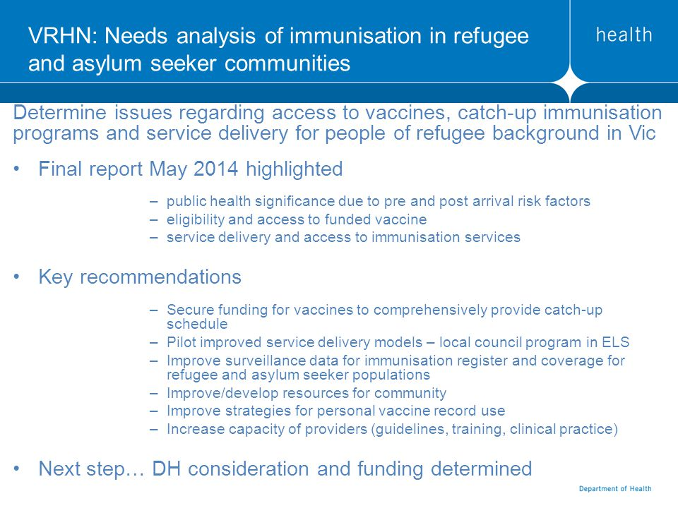 VRHN: Needs analysis of immunisation in refugee and asylum seeker communities Determine issues regarding access to vaccines, catch-up immunisation programs and service delivery for people of refugee background in Vic Final report May 2014 highlighted –public health significance due to pre and post arrival risk factors –eligibility and access to funded vaccine –service delivery and access to immunisation services Key recommendations –Secure funding for vaccines to comprehensively provide catch-up schedule –Pilot improved service delivery models – local council program in ELS –Improve surveillance data for immunisation register and coverage for refugee and asylum seeker populations –Improve/develop resources for community –Improve strategies for personal vaccine record use –Increase capacity of providers (guidelines, training, clinical practice) Next step… DH consideration and funding determined