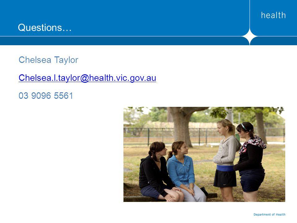 Questions… Chelsea Taylor Chelsea.l.taylor@health.vic.gov.au 03 9096 5561