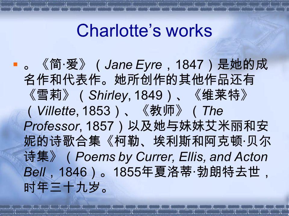 Charlotte's works  。《简 · 爱》( Jane Eyre , 1847 )是她的成 名作和代表作。她所创作的其他作品还有 《雪莉》( Shirley, 1849 )、《维莱特》 ( Villette, 1853 )、《教师》( The Professor, 1857 )以及她与妹妹艾米丽和安 妮的诗歌合集《柯勒、埃利斯和阿克顿 · 贝尔 诗集》( Poems by Currer, Ellis, and Acton Bell , 1846 )。 1855 年夏洛蒂 · 勃朗特去世, 时年三十九岁。
