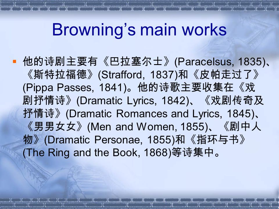Browning's main works  他的诗剧主要有《巴拉塞尔士》 (Paracelsus, 1835) 、 《斯特拉福德》 (Strafford, 1837) 和《皮帕走过了》 (Pippa Passes, 1841) 。他的诗歌主要收集在《戏 剧抒情诗》 (Dramatic Lyrics, 1842) 、《戏剧传奇及 抒情诗》 (Dramatic Romances and Lyrics, 1845) 、 《男男女女》 (Men and Women, 1855) 、《剧中人 物》 (Dramatic Personae, 1855) 和《指环与书》 (The Ring and the Book, 1868) 等诗集中。