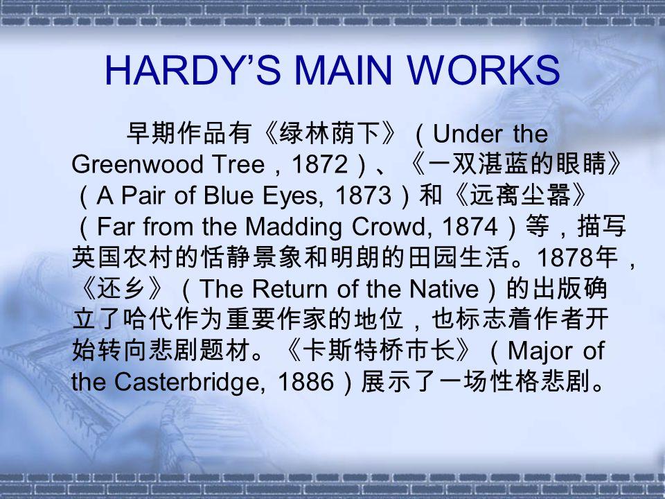 HARDY'S MAIN WORKS 早期作品有《绿林荫下》( Under the Greenwood Tree , 1872 )、《一双湛蓝的眼睛》 ( A Pair of Blue Eyes, 1873 )和《远离尘嚣》 ( Far from the Madding Crowd, 1874 )等,描写 英国农村的恬静景象和明朗的田园生活。 1878 年, 《还乡》( The Return of the Native )的出版确 立了哈代作为重要作家的地位,也标志着作者开 始转向悲剧题材。《卡斯特桥市长》( Major of the Casterbridge, 1886 )展示了一场性格悲剧。