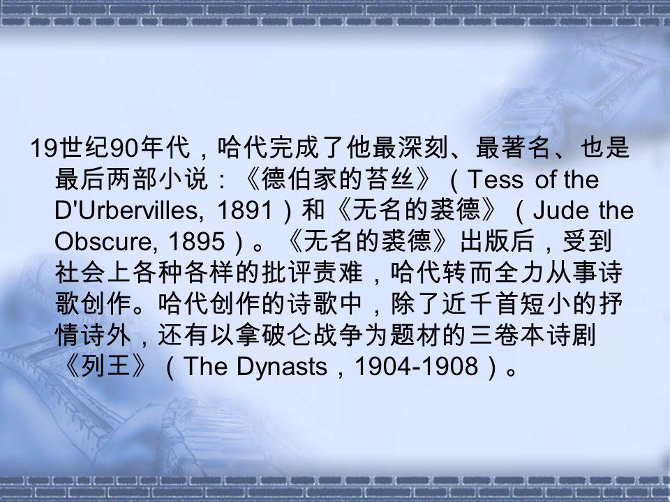 19 世纪 90 年代,哈代完成了他最深刻、最著名、也是 最后两部小说:《德伯家的苔丝》( Tess of the D Urbervilles, 1891 )和《无名的裘德》( Jude the Obscure, 1895 )。《无名的裘德》出版后,受到 社会上各种各样的批评责难,哈代转而全力从事诗 歌创作。哈代创作的诗歌中,除了近千首短小的抒 情诗外,还有以拿破仑战争为题材的三卷本诗剧 《列王》( The Dynasts , 1904-1908 )。