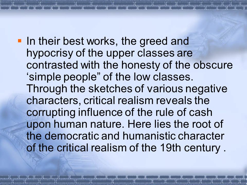  In their best works, the greed and hypocrisy of the upper classes are contrasted with the honesty of the obscure 'simple people of the low classes.