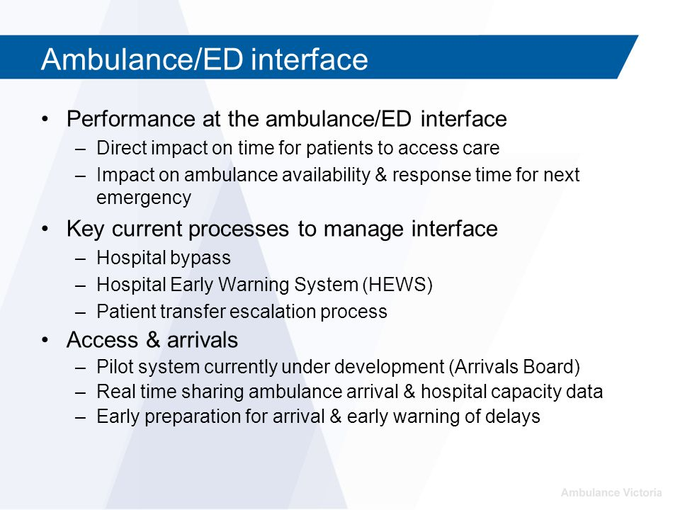 Ambulance/ED interface Performance at the ambulance/ED interface –Direct impact on time for patients to access care –Impact on ambulance availability & response time for next emergency Key current processes to manage interface –Hospital bypass –Hospital Early Warning System (HEWS) –Patient transfer escalation process Access & arrivals –Pilot system currently under development (Arrivals Board) –Real time sharing ambulance arrival & hospital capacity data –Early preparation for arrival & early warning of delays