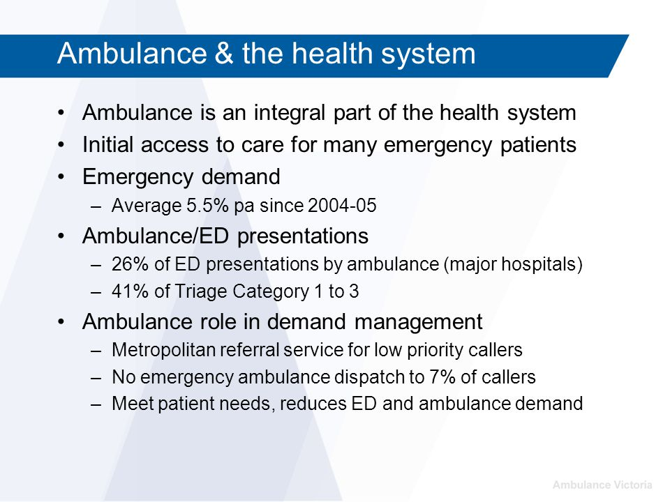Ambulance & the health system Ambulance is an integral part of the health system Initial access to care for many emergency patients Emergency demand –Average 5.5% pa since 2004-05 Ambulance/ED presentations –26% of ED presentations by ambulance (major hospitals) –41% of Triage Category 1 to 3 Ambulance role in demand management –Metropolitan referral service for low priority callers –No emergency ambulance dispatch to 7% of callers –Meet patient needs, reduces ED and ambulance demand