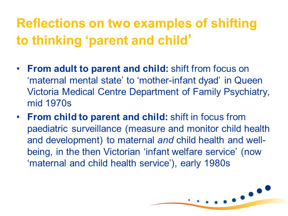 Reflections on two examples of shifting to thinking 'parent and child ' From adult to parent and child: shift from focus on 'maternal mental state' to 'mother-infant dyad' in Queen Victoria Medical Centre Department of Family Psychiatry, mid 1970s From child to parent and child: shift in focus from paediatric surveillance (measure and monitor child health and development) to maternal and child health and well- being, in the then Victorian 'infant welfare service' (now 'maternal and child health service'), early 1980s