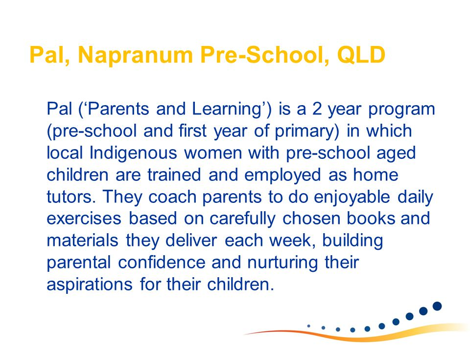 Pal, Napranum Pre-School, QLD Pal ('Parents and Learning') is a 2 year program (pre-school and first year of primary) in which local Indigenous women