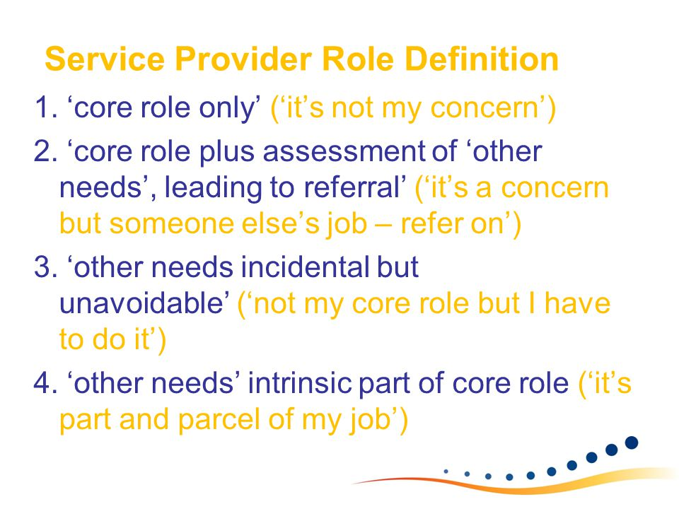 Service Provider Role Definition 1. 'core role only' ('it's not my concern') 2. 'core role plus assessment of 'other needs', leading to referral' ('it