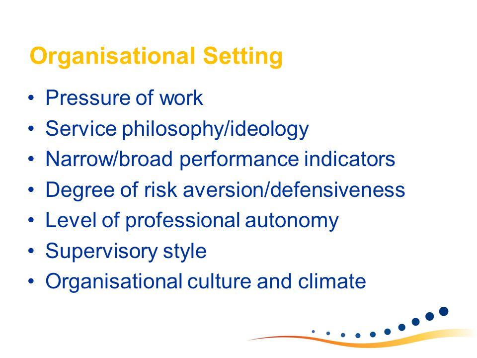 Organisational Setting Pressure of work Service philosophy/ideology Narrow/broad performance indicators Degree of risk aversion/defensiveness Level of