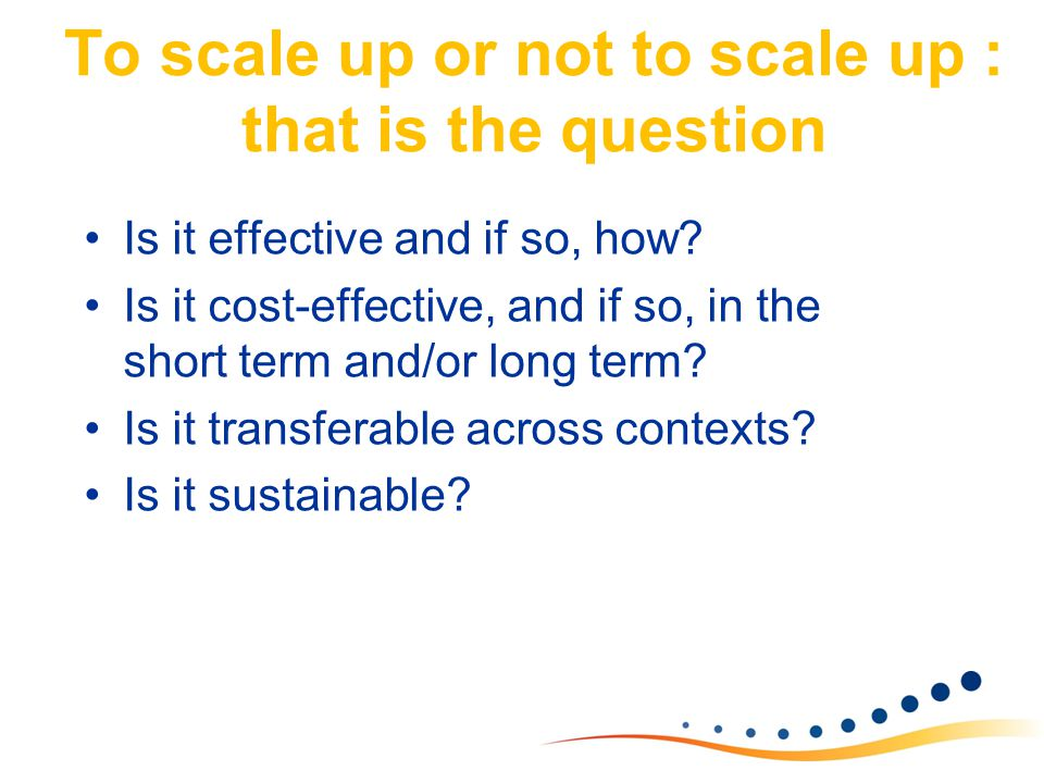 To scale up or not to scale up : that is the question Is it effective and if so, how? Is it cost-effective, and if so, in the short term and/or long t