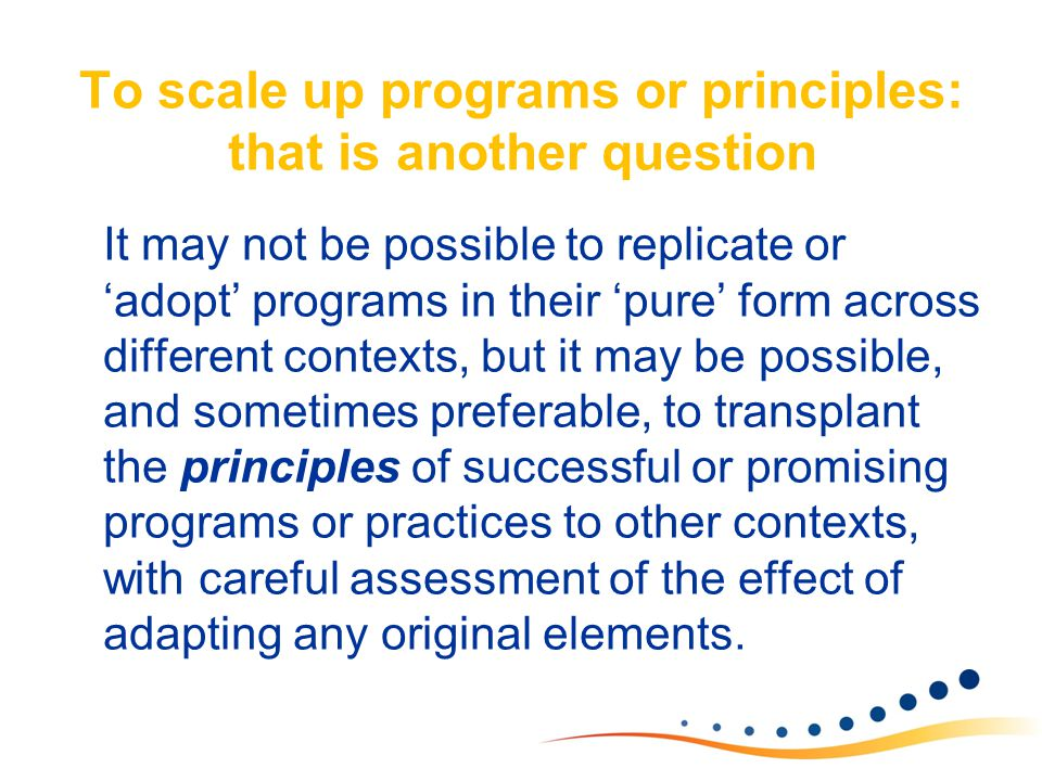 To scale up programs or principles: that is another question It may not be possible to replicate or 'adopt' programs in their 'pure' form across diffe