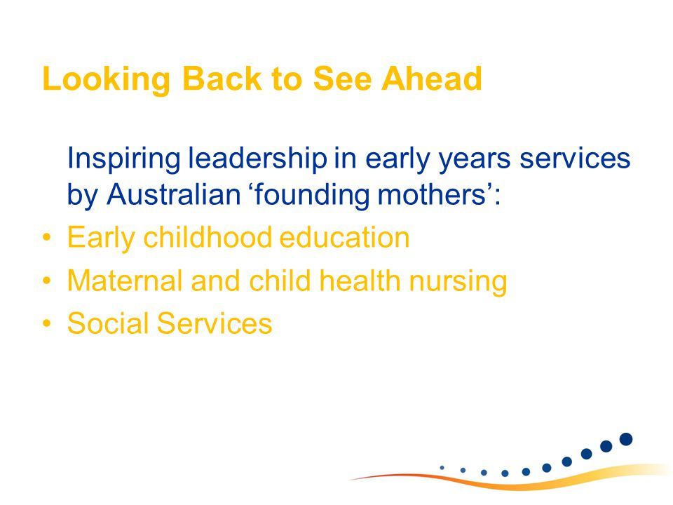 Looking Back to See Ahead Inspiring leadership in early years services by Australian 'founding mothers': Early childhood education Maternal and child