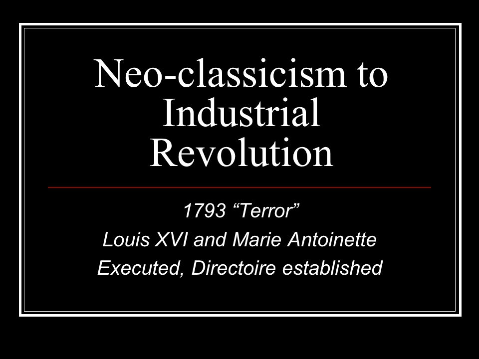 Neo-classicism to Industrial Revolution 1793 Terror Louis XVI and Marie Antoinette Executed, Directoire established