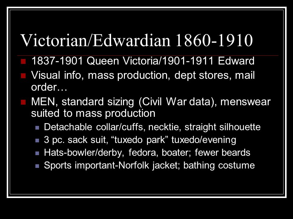 Victorian/Edwardian 1860-1910 1837-1901 Queen Victoria/1901-1911 Edward Visual info, mass production, dept stores, mail order… MEN, standard sizing (Civil War data), menswear suited to mass production Detachable collar/cuffs, necktie, straight silhouette 3 pc.