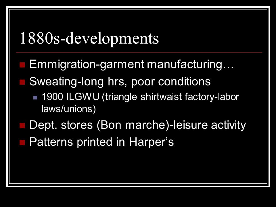1880s-developments Emmigration-garment manufacturing… Sweating-long hrs, poor conditions 1900 ILGWU (triangle shirtwaist factory-labor laws/unions) Dept.