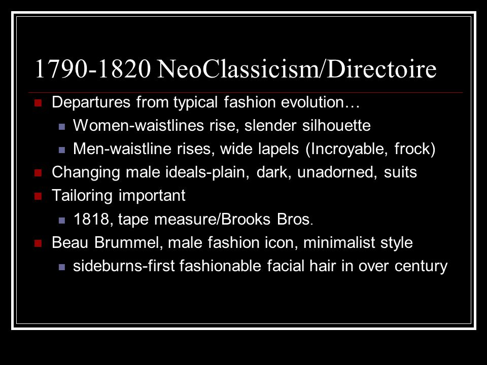 1790-1820 NeoClassicism/Directoire Departures from typical fashion evolution… Women-waistlines rise, slender silhouette Men-waistline rises, wide lapels (Incroyable, frock) Changing male ideals-plain, dark, unadorned, suits Tailoring important 1818, tape measure/Brooks Bros.