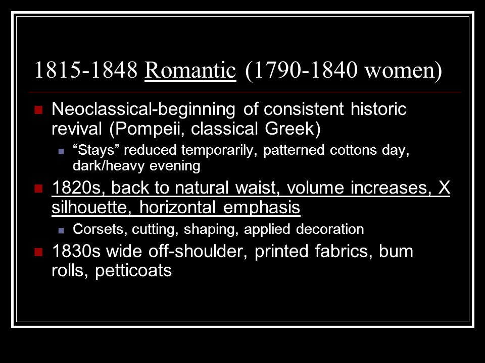 1815-1848 Romantic (1790-1840 women) Neoclassical-beginning of consistent historic revival (Pompeii, classical Greek) Stays reduced temporarily, patterned cottons day, dark/heavy evening 1820s, back to natural waist, volume increases, X silhouette, horizontal emphasis Corsets, cutting, shaping, applied decoration 1830s wide off-shoulder, printed fabrics, bum rolls, petticoats