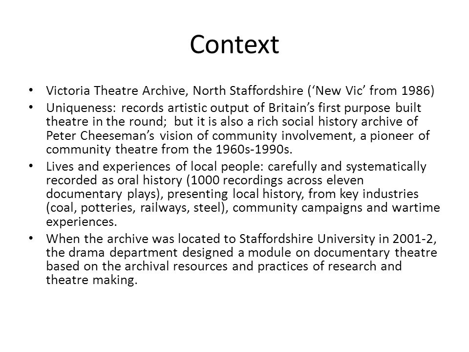 Context Victoria Theatre Archive, North Staffordshire ('New Vic' from 1986) Uniqueness: records artistic output of Britain's first purpose built theatre in the round; but it is also a rich social history archive of Peter Cheeseman's vision of community involvement, a pioneer of community theatre from the 1960s-1990s.