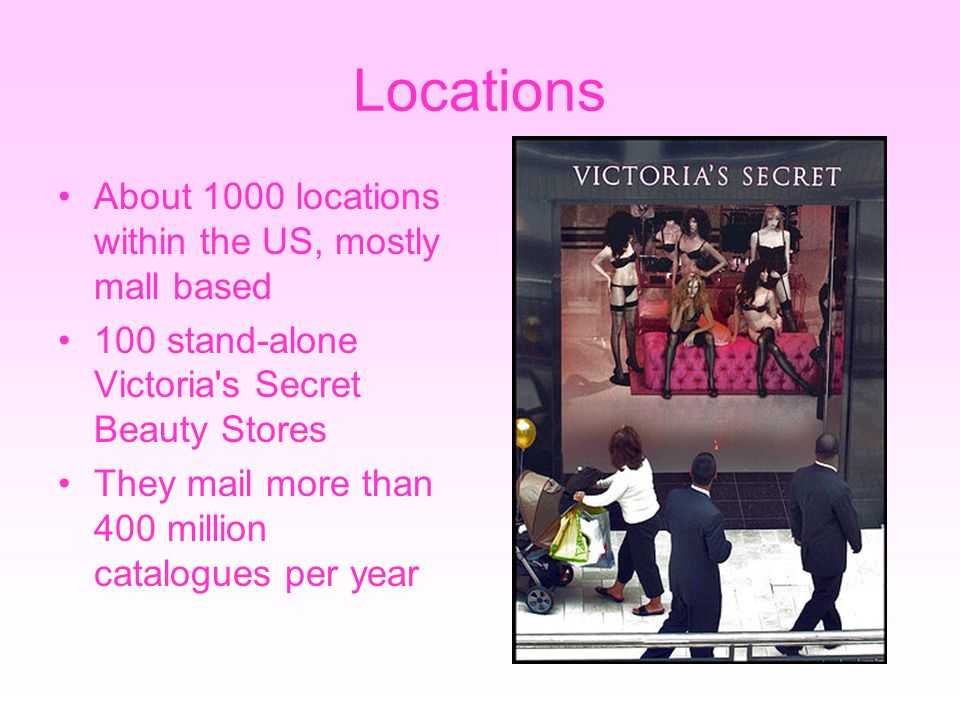 Locations About 1000 locations within the US, mostly mall based 100 stand-alone Victoria s Secret Beauty Stores They mail more than 400 million catalogues per year