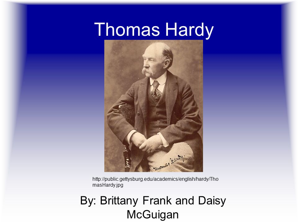 Thomas Hardy By: Brittany Frank and Daisy McGuigan http://public.gettysburg.edu/academics/english/hardy/Tho masHardy.jpg