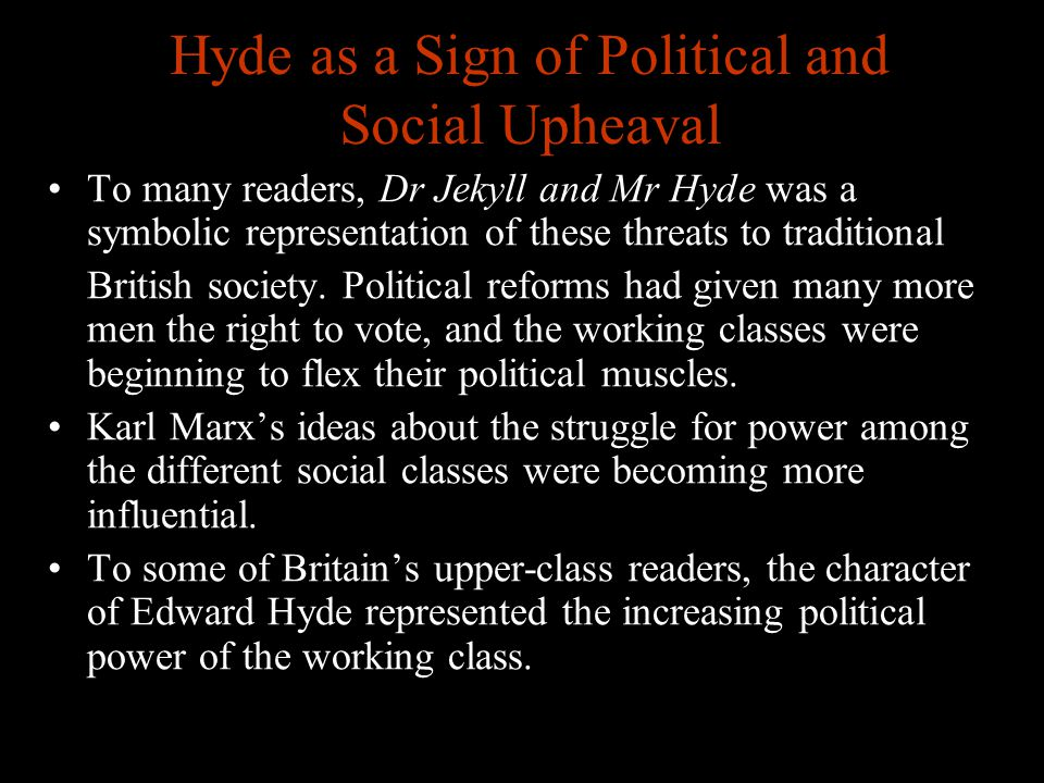 www.englishteaching.co.uk Hyde as a Sign of Political and Social Upheaval To many readers, Dr Jekyll and Mr Hyde was a symbolic representation of thes