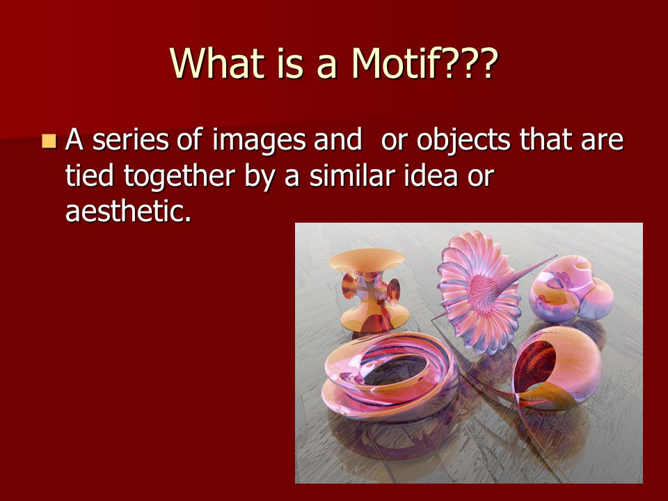 What is a Motif??? A series of images and or objects that are tied together by a similar idea or aesthetic. A series of images and or objects that are