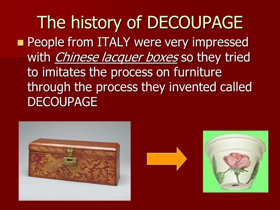 The history of DECOUPAGE People from ITALY were very impressed with Chinese lacquer boxes so they tried to imitates the process on furniture through the process they invented called DECOUPAGE People from ITALY were very impressed with Chinese lacquer boxes so they tried to imitates the process on furniture through the process they invented called DECOUPAGE