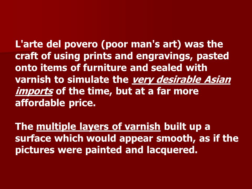 L arte del povero (poor man s art) was the craft of using prints and engravings, pasted onto items of furniture and sealed with varnish to simulate the very desirable Asian imports of the time, but at a far more affordable price.