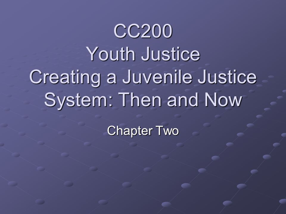 CC200 Youth Justice Creating a Juvenile Justice System: Then and Now Chapter Two
