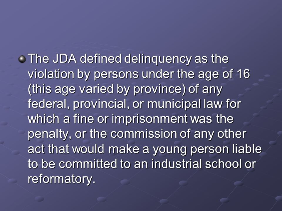 The JDA defined delinquency as the violation by persons under the age of 16 (this age varied by province) of any federal, provincial, or municipal law for which a fine or imprisonment was the penalty, or the commission of any other act that would make a young person liable to be committed to an industrial school or reformatory.