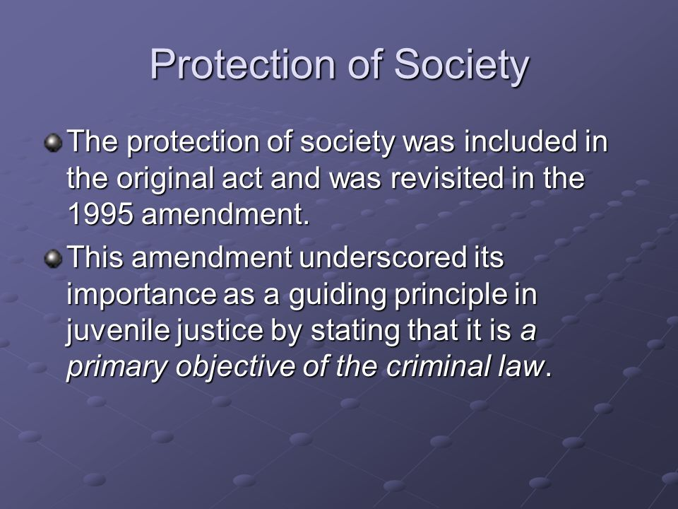 Protection of Society The protection of society was included in the original act and was revisited in the 1995 amendment.
