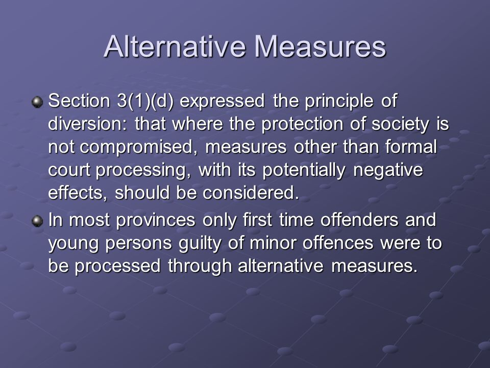 Alternative Measures Section 3(1)(d) expressed the principle of diversion: that where the protection of society is not compromised, measures other than formal court processing, with its potentially negative effects, should be considered.