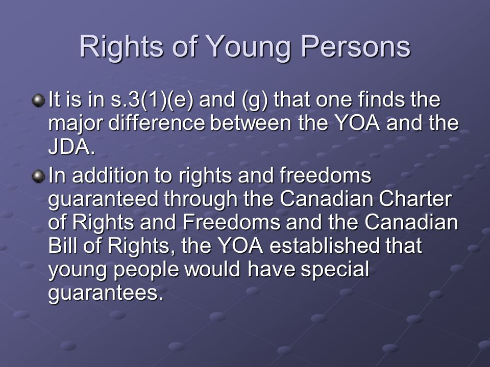Rights of Young Persons It is in s.3(1)(e) and (g) that one finds the major difference between the YOA and the JDA.