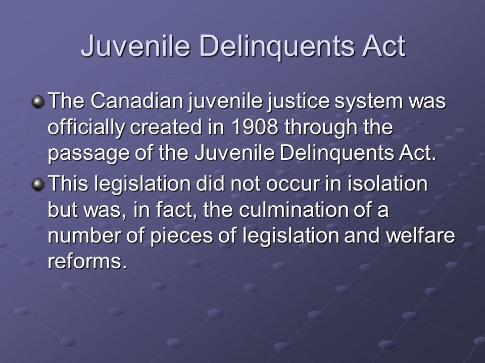 Juvenile Delinquents Act The Canadian juvenile justice system was officially created in 1908 through the passage of the Juvenile Delinquents Act.