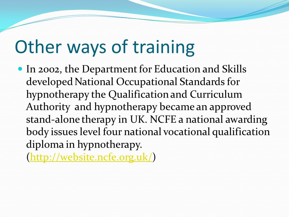 Other ways of training In 2002, the Department for Education and Skills developed National Occupational Standards for hypnotherapy the Qualification and Curriculum Authority and hypnotherapy became an approved stand-alone therapy in UK.