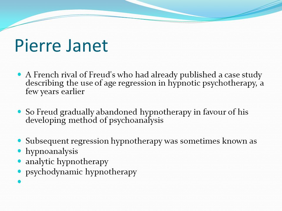 Pierre Janet A French rival of Freud s who had already published a case study describing the use of age regression in hypnotic psychotherapy, a few years earlier So Freud gradually abandoned hypnotherapy in favour of his developing method of psychoanalysis Subsequent regression hypnotherapy was sometimes known as hypnoanalysis analytic hypnotherapy psychodynamic hypnotherapy