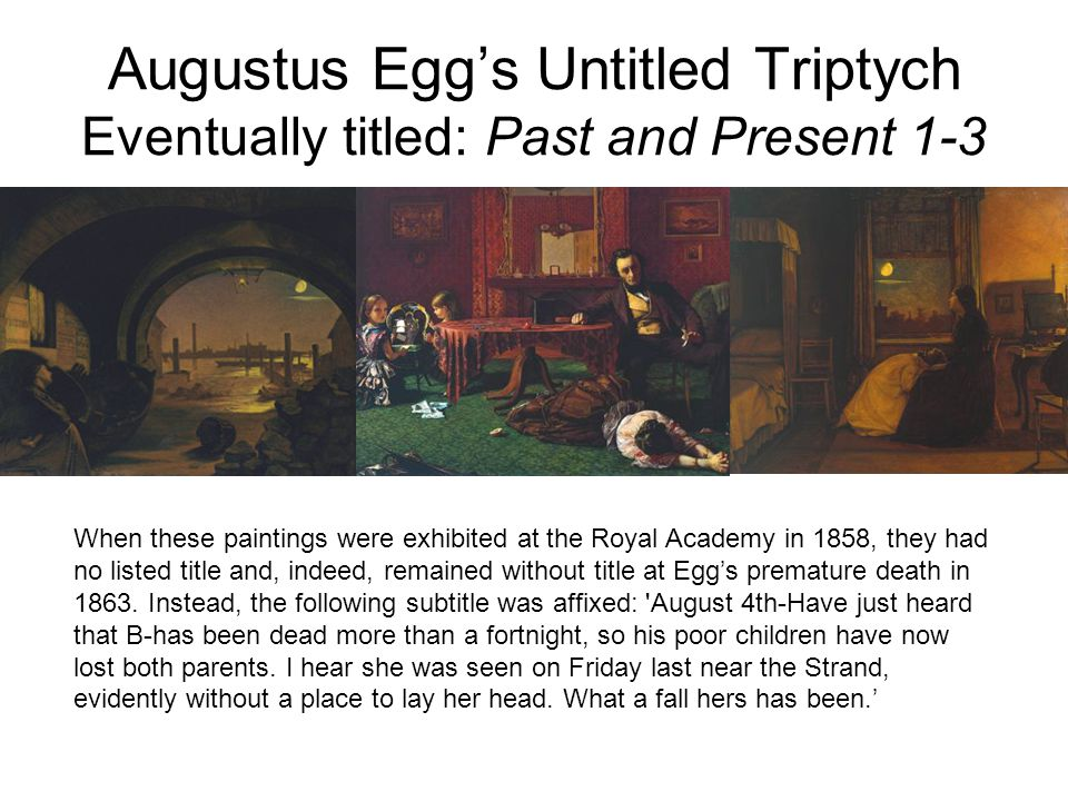 When these paintings were exhibited at the Royal Academy in 1858, they had no listed title and, indeed, remained without title at Egg's premature death in 1863.