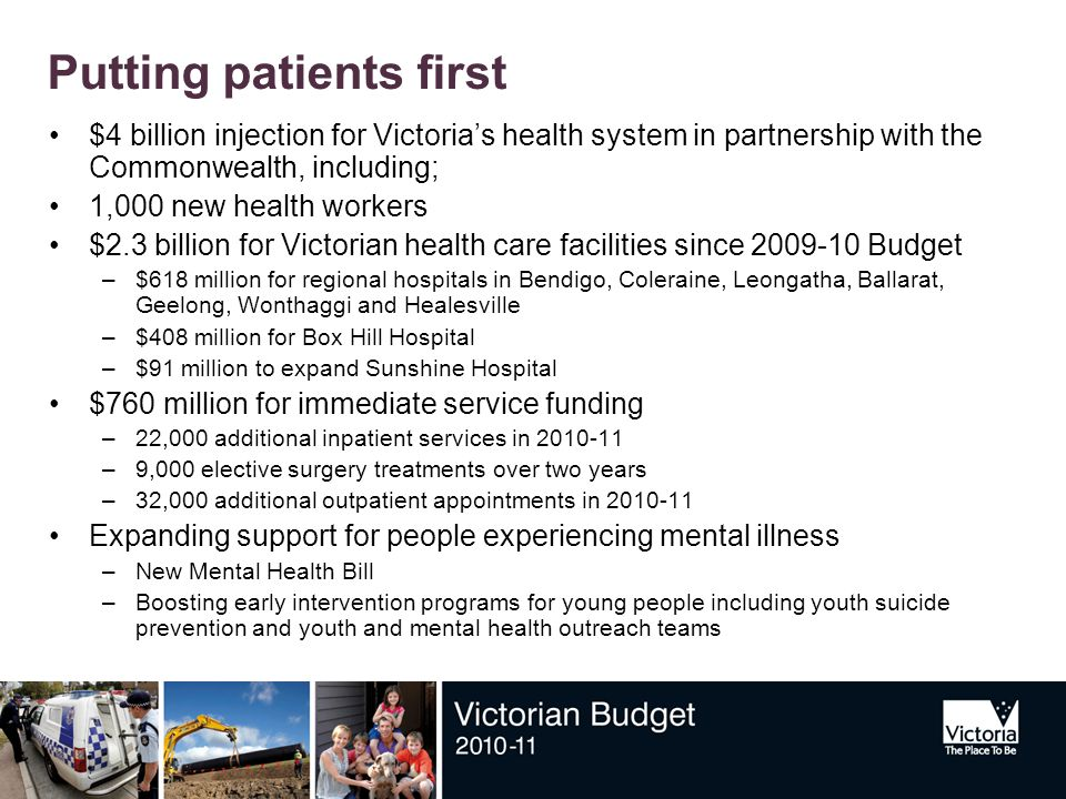 Putting patients first $4 billion injection for Victoria's health system in partnership with the Commonwealth, including; 1,000 new health workers $2.3 billion for Victorian health care facilities since 2009-10 Budget –$618 million for regional hospitals in Bendigo, Coleraine, Leongatha, Ballarat, Geelong, Wonthaggi and Healesville –$408 million for Box Hill Hospital –$91 million to expand Sunshine Hospital $760 million for immediate service funding –22,000 additional inpatient services in 2010-11 –9,000 elective surgery treatments over two years –32,000 additional outpatient appointments in 2010-11 Expanding support for people experiencing mental illness –New Mental Health Bill –Boosting early intervention programs for young people including youth suicide prevention and youth and mental health outreach teams