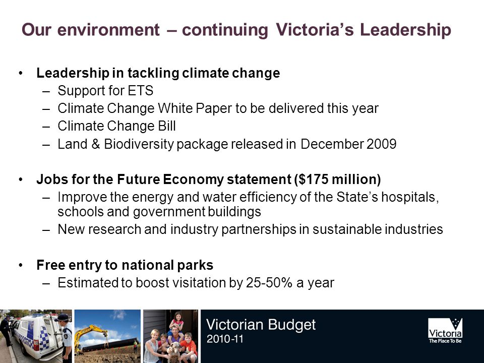 Our environment – continuing Victoria's Leadership Leadership in tackling climate change –Support for ETS –Climate Change White Paper to be delivered this year –Climate Change Bill –Land & Biodiversity package released in December 2009 Jobs for the Future Economy statement ($175 million) –Improve the energy and water efficiency of the State's hospitals, schools and government buildings –New research and industry partnerships in sustainable industries Free entry to national parks –Estimated to boost visitation by 25-50% a year