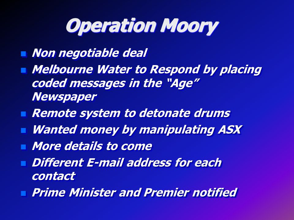 Operation Moory n Non negotiable deal n Melbourne Water to Respond by placing coded messages in the Age Newspaper n Remote system to detonate drums n Wanted money by manipulating ASX n More details to come n Different E-mail address for each contact n Prime Minister and Premier notified n Non negotiable deal n Melbourne Water to Respond by placing coded messages in the Age Newspaper n Remote system to detonate drums n Wanted money by manipulating ASX n More details to come n Different E-mail address for each contact n Prime Minister and Premier notified
