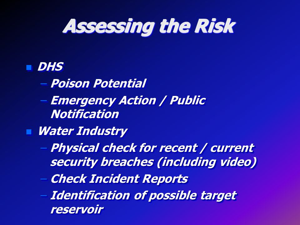 Assessing the Risk n DHS –Poison Potential –Emergency Action / Public Notification n Water Industry –Physical check for recent / current security breaches (including video) –Check Incident Reports –Identification of possible target reservoir n DHS –Poison Potential –Emergency Action / Public Notification n Water Industry –Physical check for recent / current security breaches (including video) –Check Incident Reports –Identification of possible target reservoir