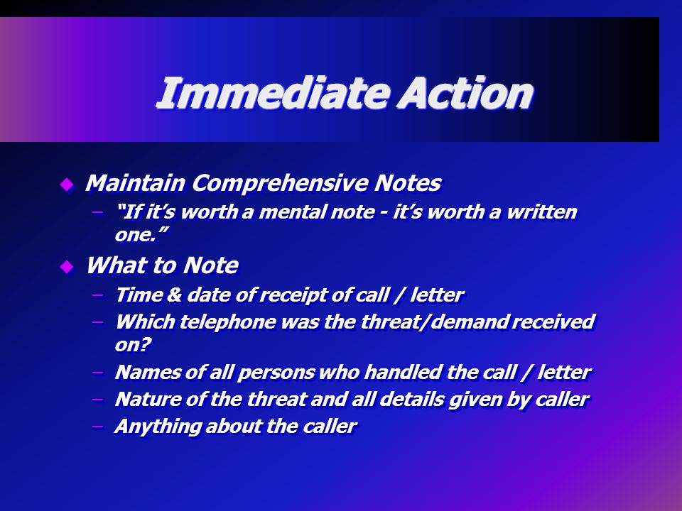 Immediate Action u Maintain Comprehensive Notes – If it's worth a mental note - it's worth a written one. u What to Note –Time & date of receipt of call / letter –Which telephone was the threat/demand received on.